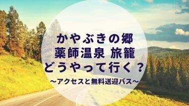 かやぶきの郷 薬師温泉 旅籠 高速バスと無料送迎バスについて詳しく解説!周辺観光(草津)も